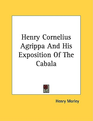 Henry Cornelius Agrippa and His Exposition of the Cabala By Morley, Henry